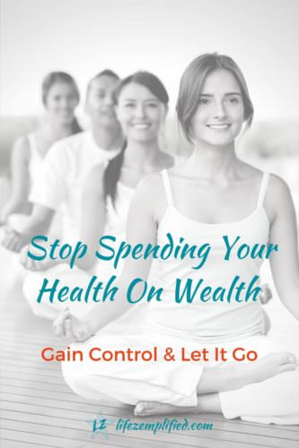 Stop Spending Your Health On Wealth - Gain Control